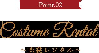 Point.02 Costume Rental ~衣装レンタル~