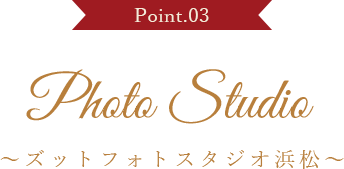 Point.03 Photo Studio ~ズットフォトスタジオ浜松~