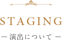 STAGING ― 演出について ―